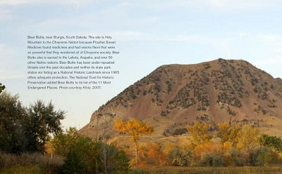 Bear Butte, near Sturgis, South Dakota. This site is Holy Mountain to the Cheyenne Nation because Prophet Sweet Medicine found medicines and had visions there that were so powerful that they reordered all of Cheyenne society. Bear Butte also is sacred to the Lakota, Arapaho, and over 50 other Native nations. Bear Butte has been under repeated threats over the past decades and neither its state park status nor listing as a National Historic Landmark since 1965 offers adequate protection. The National Trust for Historic Preservation added Bear Butte to its list of the 11 Most Endangered Places. Photo courtesy Klotz, 2007.